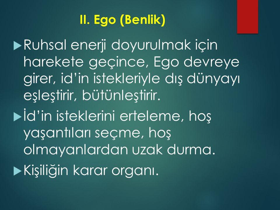 II.Ego (Benlik)  Ruhsal enerji doyurulmak için harekete geçince, Ego devreye girer, id'in istekleriyle dış dünyayı eşleştirir, bütünleştirir.  İd'in