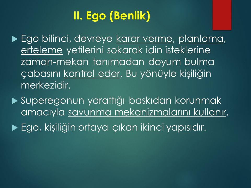II.Ego (Benlik)  Ego bilinci, devreye karar verme, planlama, erteleme yetilerini sokarak idin isteklerine zaman-mekan tanımadan doyum bulma çabasını