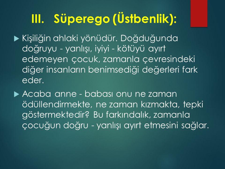 III.Süperego (Üstbenlik):  Kişiliğin ahlaki yönüdür. Doğduğunda doğruyu - yanlışı, iyiyi - kötüyü ayırt edemeyen çocuk, zamanla çevresindeki diğer in