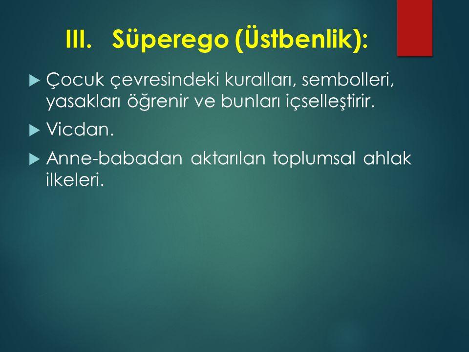 III.Süperego (Üstbenlik):  Çocuk çevresindeki kuralları, sembolleri, yasakları öğrenir ve bunları içselleştirir.  Vicdan.  Anne-babadan aktarılan t