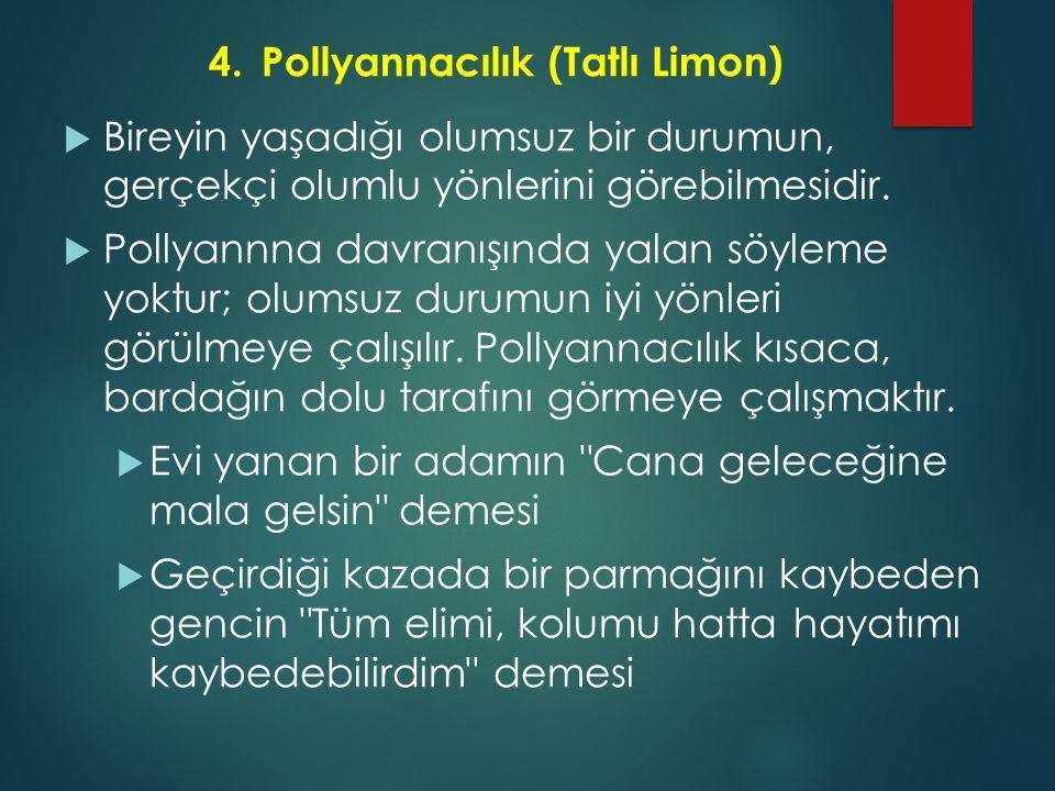 4.Pollyannacılık (Tatlı Limon)  Bireyin yaşadığı olumsuz bir durumun, gerçekçi olumlu yönlerini görebilmesidir.  Pollyannna davranışında yalan söyle