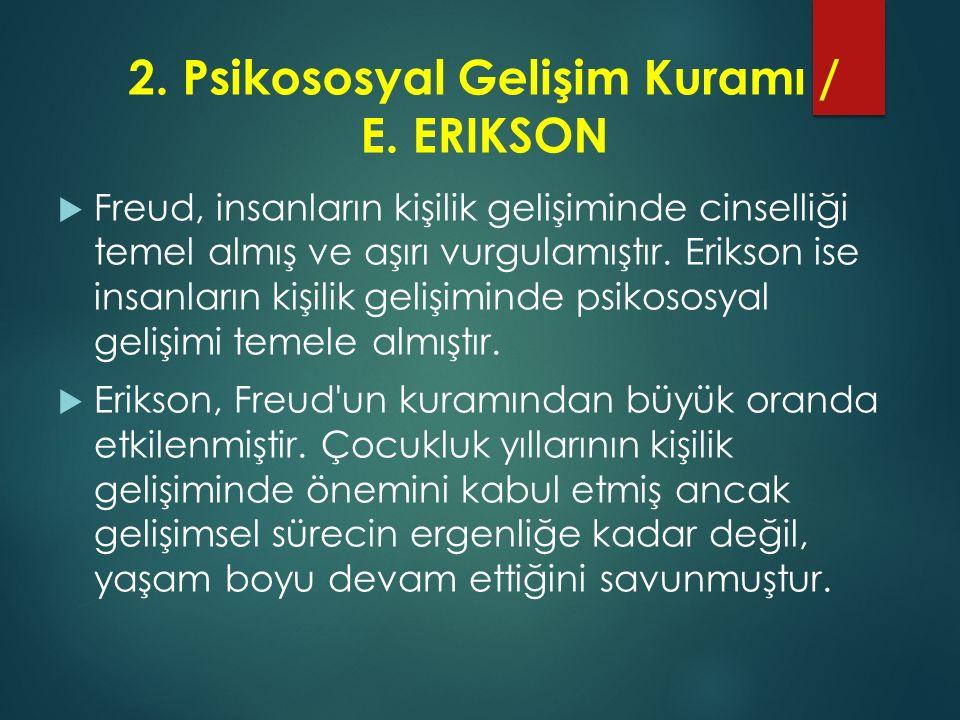 2. Psikososyal Gelişim Kuramı / E. ERIKSON  Freud, insanların kişilik gelişiminde cinselliği temel almış ve aşırı vurgulamıştır. Erikson ise insanlar
