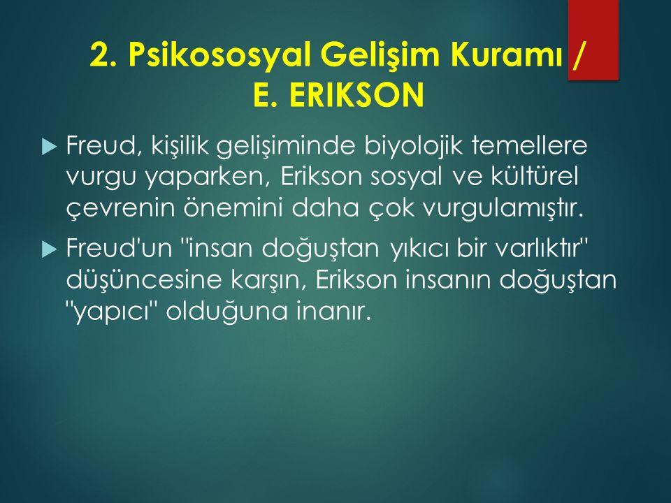2. Psikososyal Gelişim Kuramı / E. ERIKSON  Freud, kişilik gelişiminde biyolojik temellere vurgu yaparken, Erikson sosyal ve kültürel çevrenin önemin
