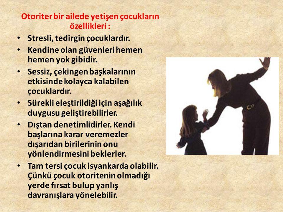 Otoriter bir ailede yetişen çocukların özellikleri : Stresli, tedirgin çocuklardır.