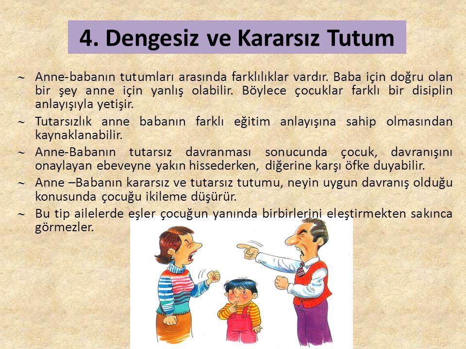 4. Dengesiz ve Kararsız Tutum  Anne-babanın tutumları arasında farklılıklar vardır.