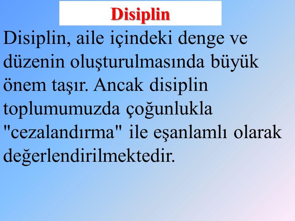 Disiplin Disiplin, aile içindeki denge ve düzenin oluşturulmasında büyük önem taşır. Ancak disiplin toplumumuzda çoğunlukla
