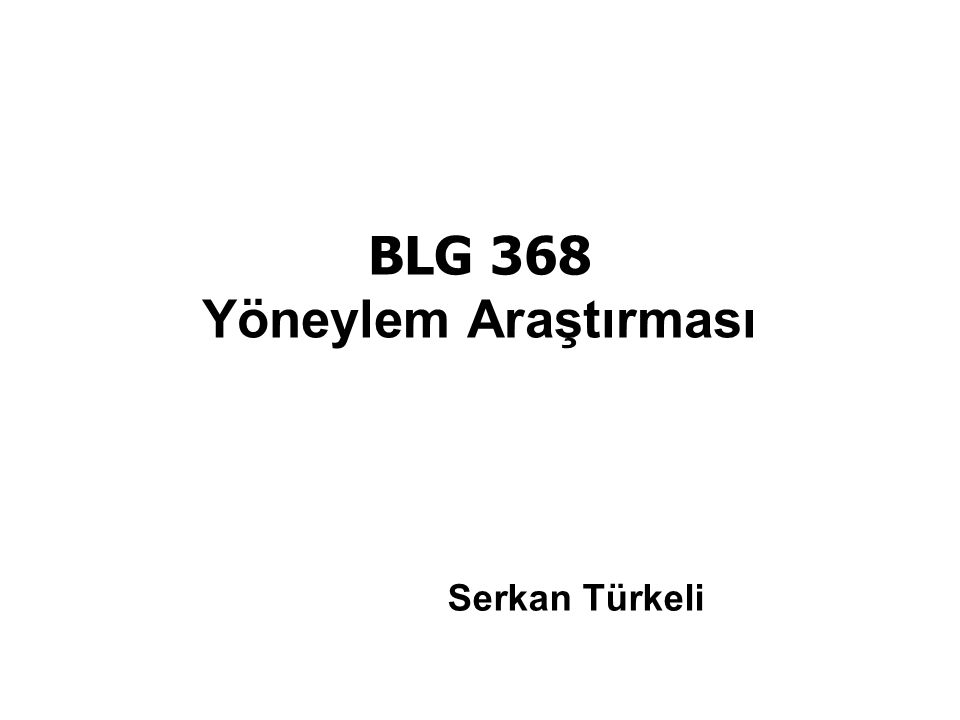 BLG 368 Yöneylem Araştırması Serkan Türkeli