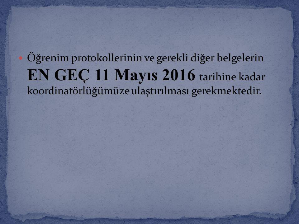 Öğrenim protokollerinin ve gerekli diğer belgelerin EN GEÇ 11 Mayıs 2016 tarihine kadar koordinatörlüğümüze ulaştırılması gerekmektedir.