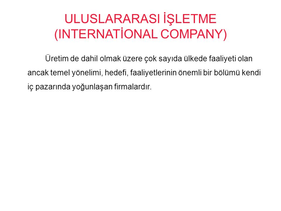 ULUSLARARASI İŞLETME (INTERNATİONAL COMPANY) Üretim de dahil olmak üzere çok sayıda ülkede faaliyeti olan ancak temel yönelimi, hedefi, faaliyetlerini