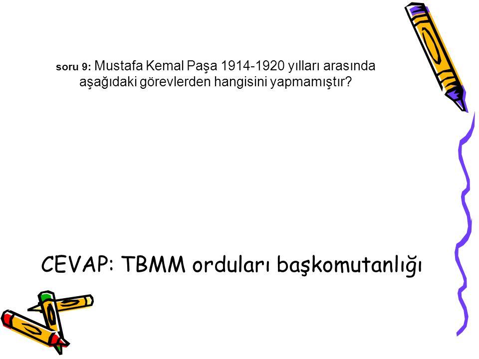 soru 9: Mustafa Kemal Paşa 1914-1920 yılları arasında aşağıdaki görevlerden hangisini yapmamıştır? CEVAP: TBMM orduları başkomutanlığı