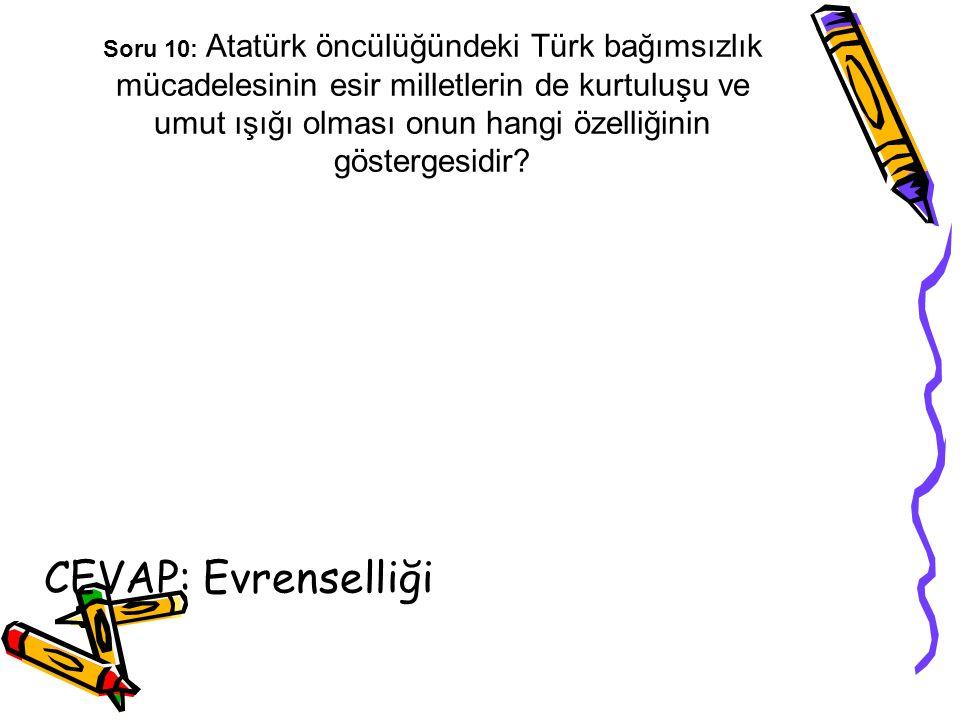 Soru 10: Atatürk öncülüğündeki Türk bağımsızlık mücadelesinin esir milletlerin de kurtuluşu ve umut ışığı olması onun hangi özelliğinin göstergesidir?