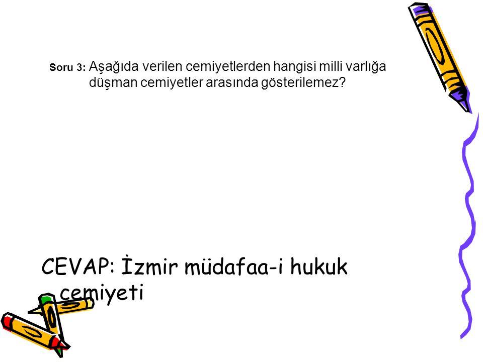 Soru 3: Aşağıda verilen cemiyetlerden hangisi milli varlığa düşman cemiyetler arasında gösterilemez? CEVAP: İzmir müdafaa-i hukuk cemiyeti