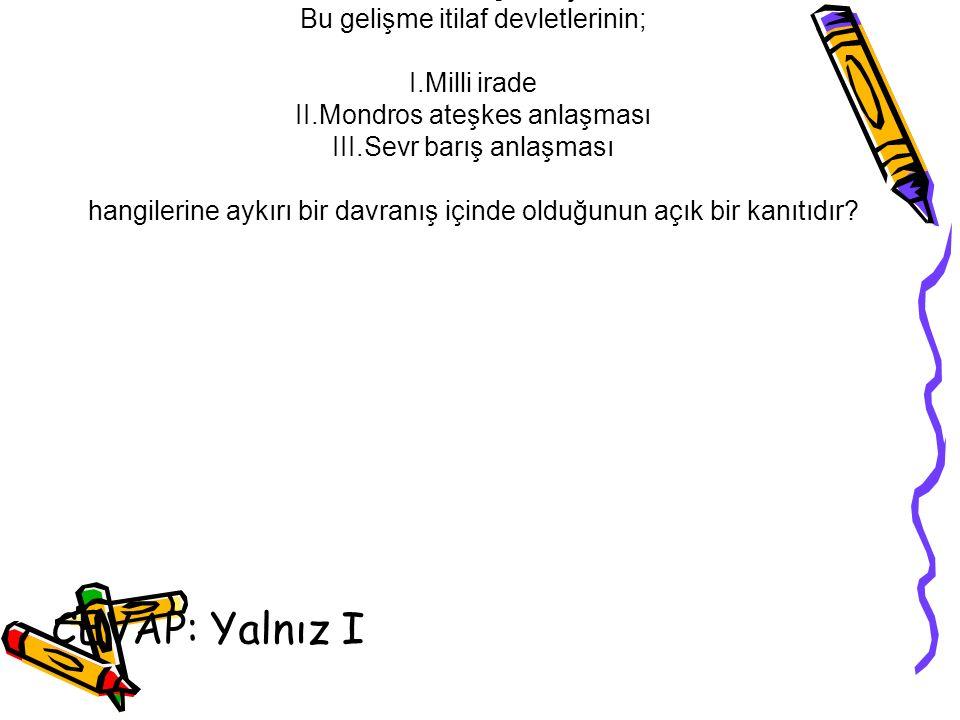 Soru 5: İstanbul'un işgaliyle birlikte mebusun meclisi itilaf devletleri tarafından dağıtılmıştır. Bu gelişme itilaf devletlerinin; I.Milli irade II.M