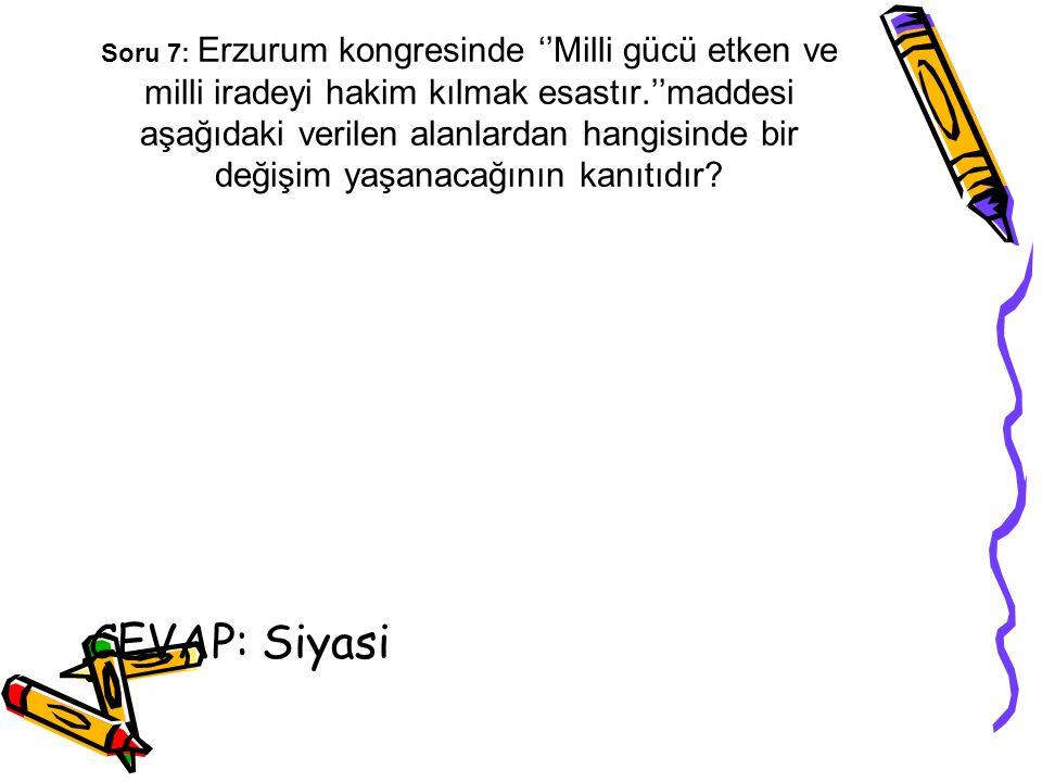 Soru 7: Erzurum kongresinde ''Milli gücü etken ve milli iradeyi hakim kılmak esastır.''maddesi aşağıdaki verilen alanlardan hangisinde bir değişim yaş
