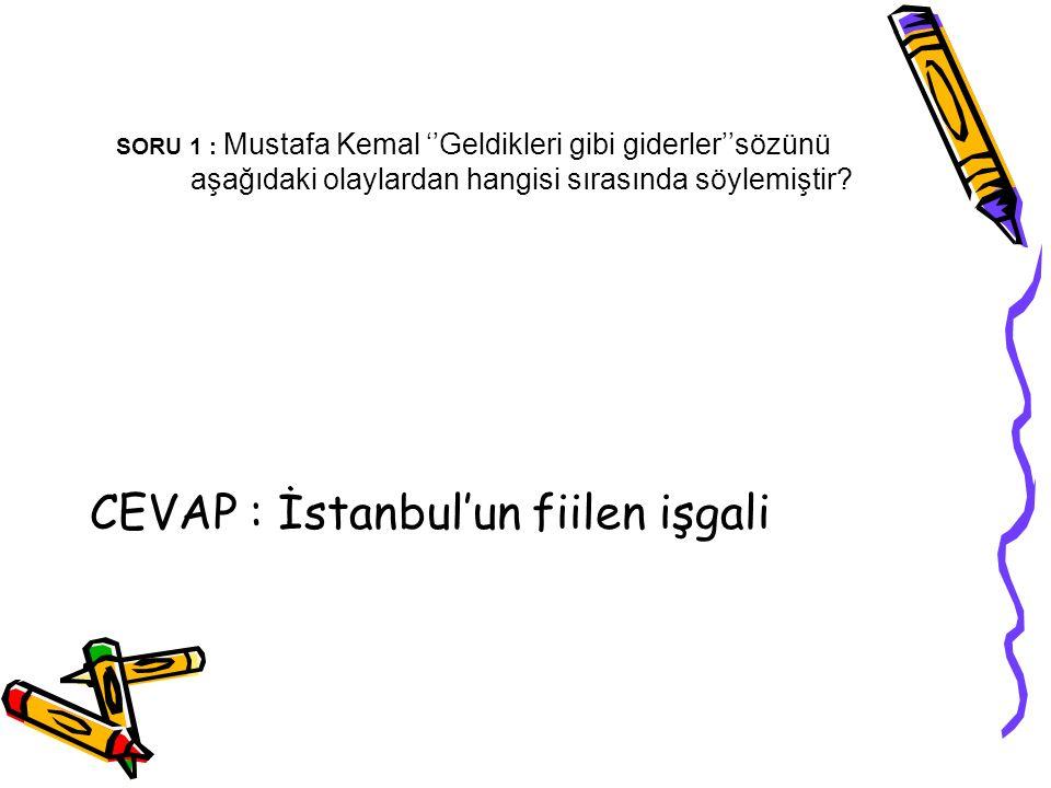 SORU 1 : Mustafa Kemal ''Geldikleri gibi giderler''sözünü aşağıdaki olaylardan hangisi sırasında söylemiştir? CEVAP : İstanbul'un fiilen işgali