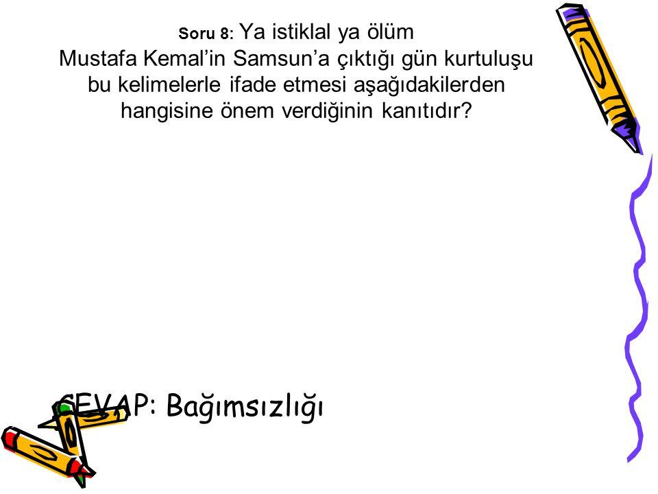 Soru 8: Ya istiklal ya ölüm Mustafa Kemal'in Samsun'a çıktığı gün kurtuluşu bu kelimelerle ifade etmesi aşağıdakilerden hangisine önem verdiğinin kanı