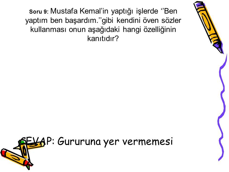Soru 9: Mustafa Kemal'in yaptığı işlerde ''Ben yaptım ben başardım.''gibi kendini öven sözler kullanması onun aşağıdaki hangi özelliğinin kanıtıdır? C