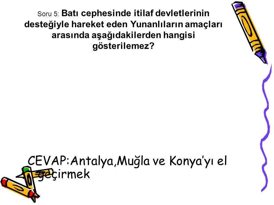 Soru 5: Batı cephesinde itilaf devletlerinin desteğiyle hareket eden Yunanlıların amaçları arasında aşağıdakilerden hangisi gösterilemez? CEVAP:Antaly