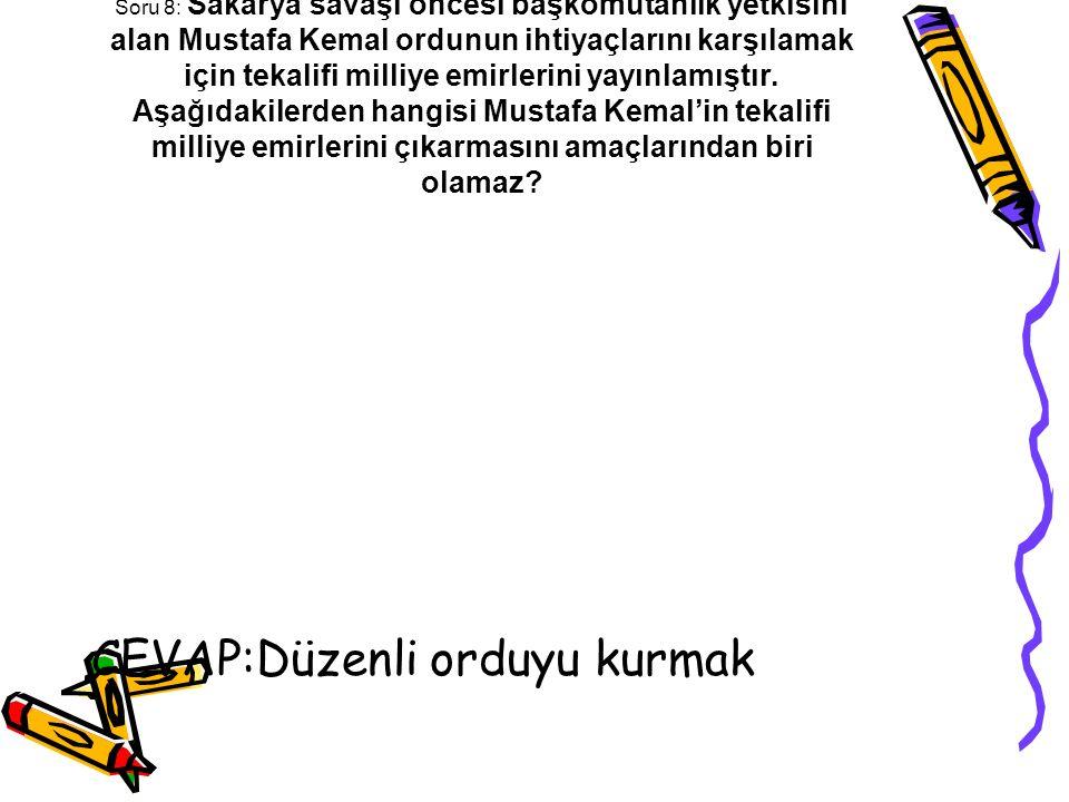 Soru 8: Sakarya savaşı öncesi başkomutanlık yetkisini alan Mustafa Kemal ordunun ihtiyaçlarını karşılamak için tekalifi milliye emirlerini yayınlamışt