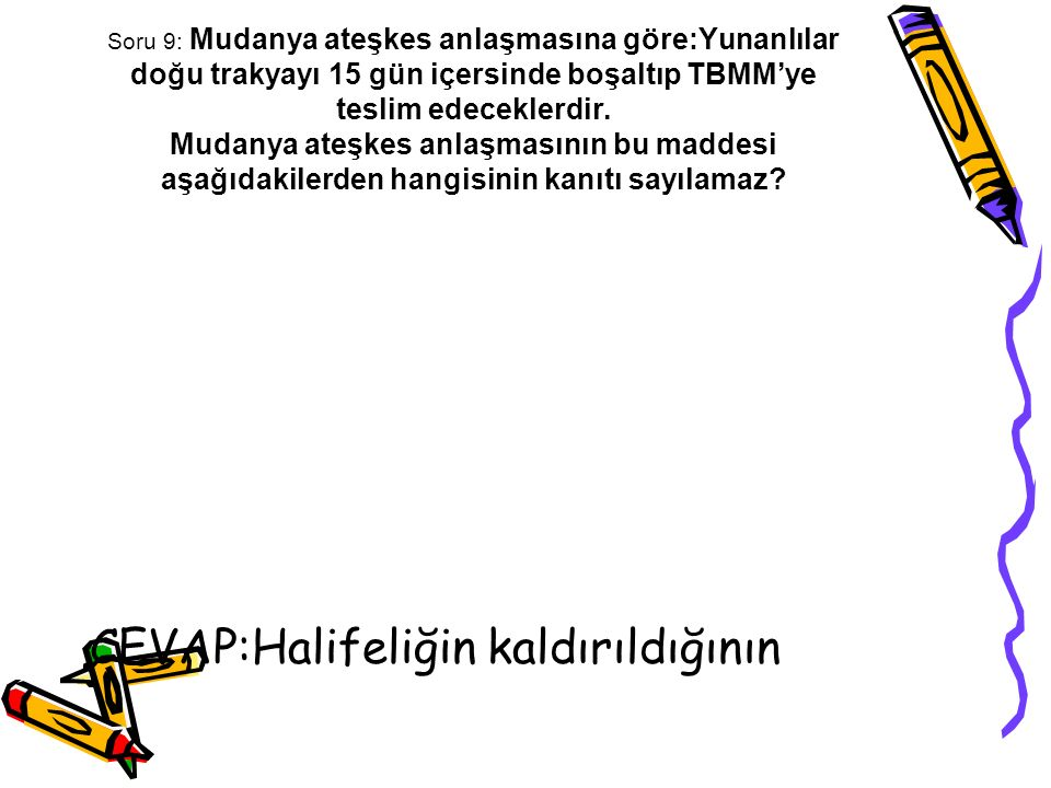 Soru 9: Mudanya ateşkes anlaşmasına göre:Yunanlılar doğu trakyayı 15 gün içersinde boşaltıp TBMM'ye teslim edeceklerdir. Mudanya ateşkes anlaşmasının