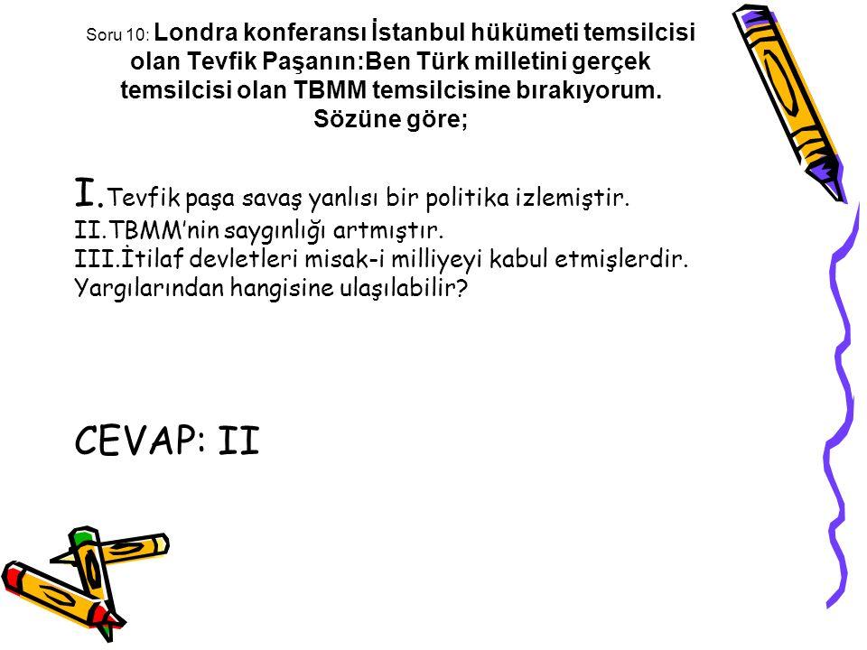 Soru 10: Londra konferansı İstanbul hükümeti temsilcisi olan Tevfik Paşanın:Ben Türk milletini gerçek temsilcisi olan TBMM temsilcisine bırakıyorum. S