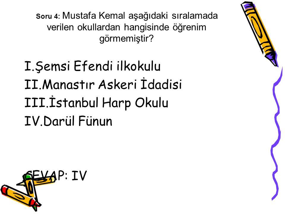 Soru 4: Mustafa Kemal aşağıdaki sıralamada verilen okullardan hangisinde öğrenim görmemiştir? I.Şemsi Efendi ilkokulu II.Manastır Askeri İdadisi III.İ