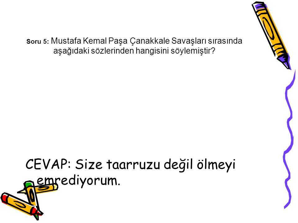 Soru 5: Mustafa Kemal Paşa Çanakkale Savaşları sırasında aşağıdaki sözlerinden hangisini söylemiştir? CEVAP: Size taarruzu değil ölmeyi emrediyorum.