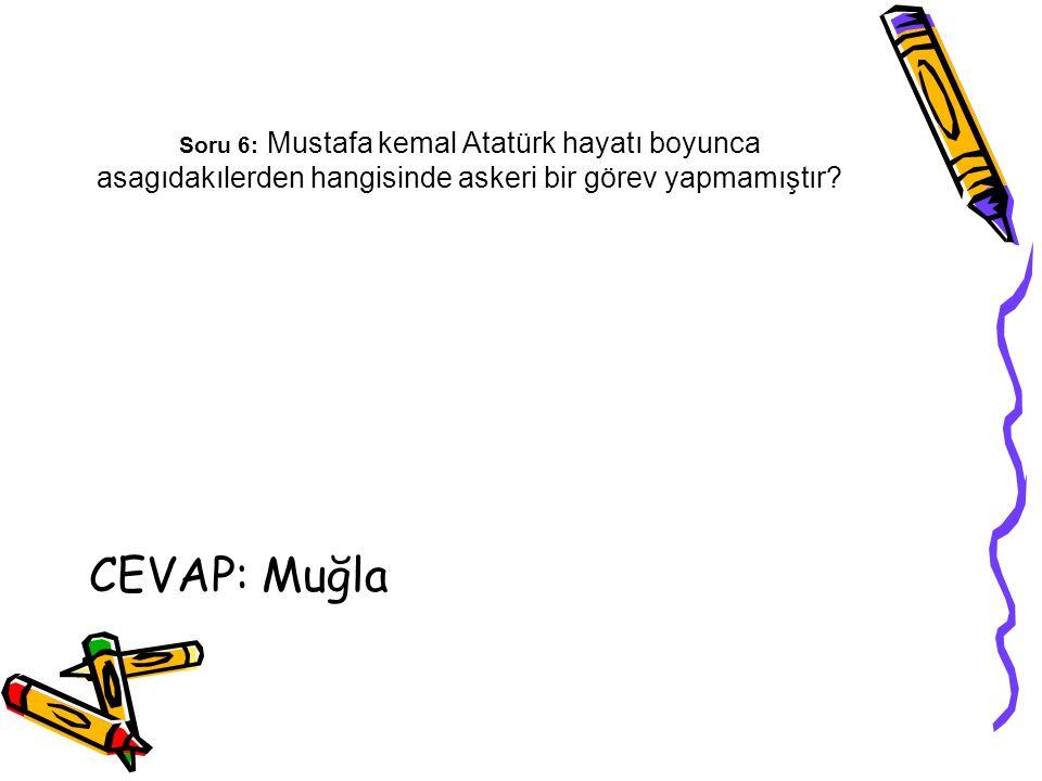 Soru 6: Mustafa kemal Atatürk hayatı boyunca asagıdakılerden hangisinde askeri bir görev yapmamıştır? CEVAP: Muğla