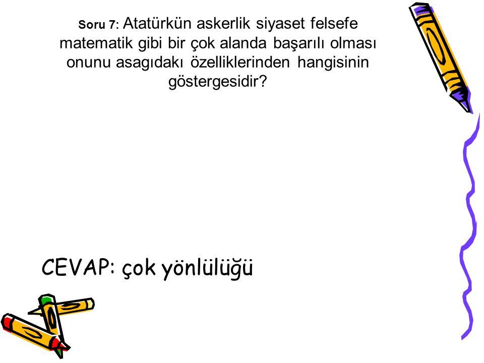 Soru 7: Atatürkün askerlik siyaset felsefe matematik gibi bir çok alanda başarılı olması onunu asagıdakı özelliklerinden hangisinin göstergesidir? CEV