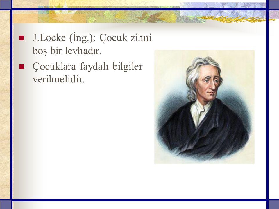 J.Locke (İng.): Çocuk zihni boş bir levhadır. Çocuklara faydalı bilgiler verilmelidir.