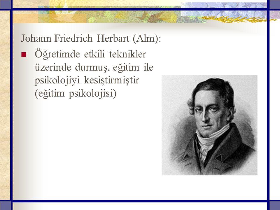 Johann Friedrich Herbart (Alm): Öğretimde etkili teknikler üzerinde durmuş, eğitim ile psikolojiyi kesiştirmiştir (eğitim psikolojisi)