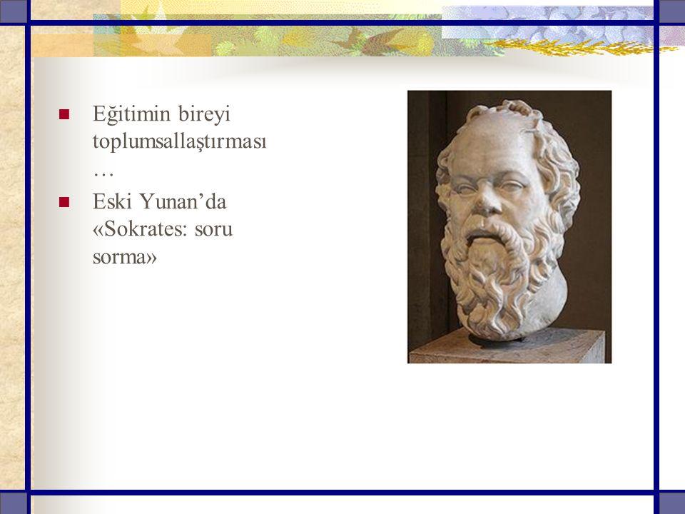 Eğitimin bireyi toplumsallaştırması … Eski Yunan'da «Sokrates: soru sorma»