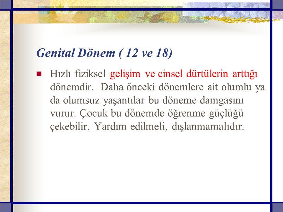 Genital Dönem ( 12 ve 18) Hızlı fiziksel gelişim ve cinsel dürtülerin arttığı dönemdir.