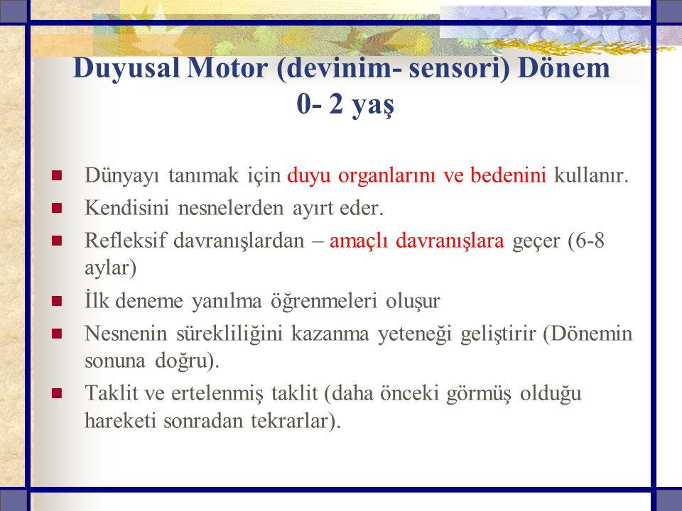 Duyusal Motor (devinim- sensori) Dönem 0- 2 yaş Dünyayı tanımak için duyu organlarını ve bedenini kullanır.