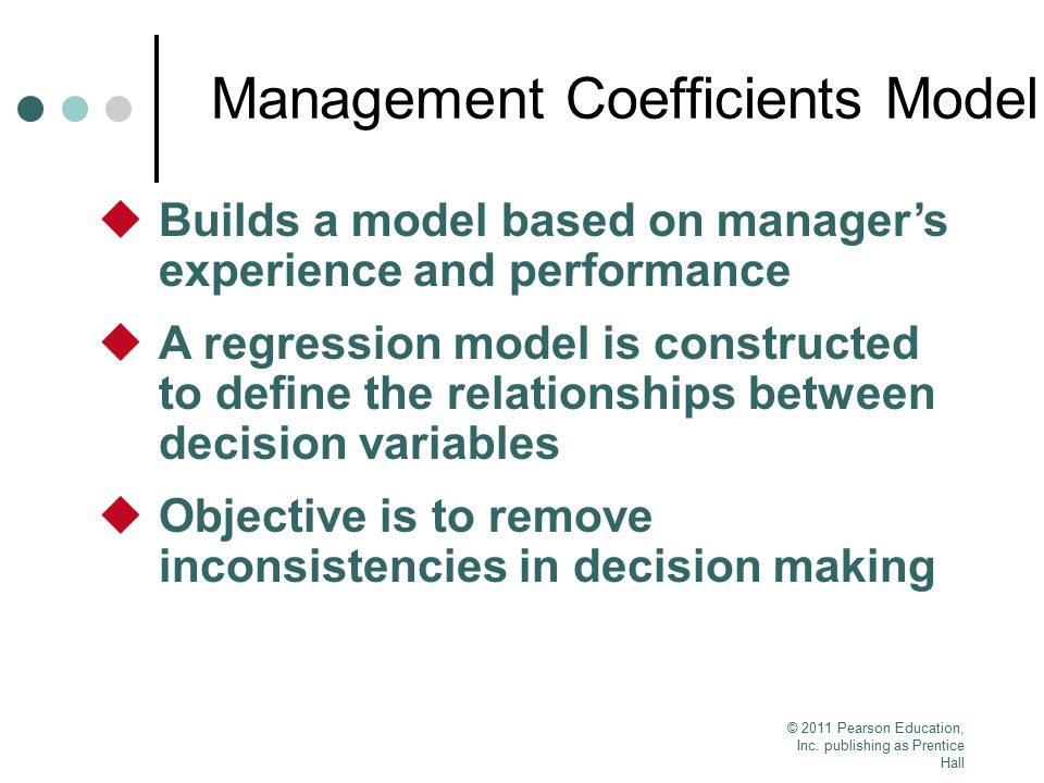 © 2011 Pearson Education, Inc. publishing as Prentice Hall Management Coefficients Model  Builds a model based on manager's experience and performanc