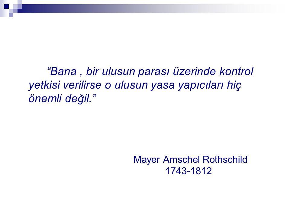 Bana, bir ulusun parası üzerinde kontrol yetkisi verilirse o ulusun yasa yapıcıları hiç önemli değil. Mayer Amschel Rothschild 1743-1812
