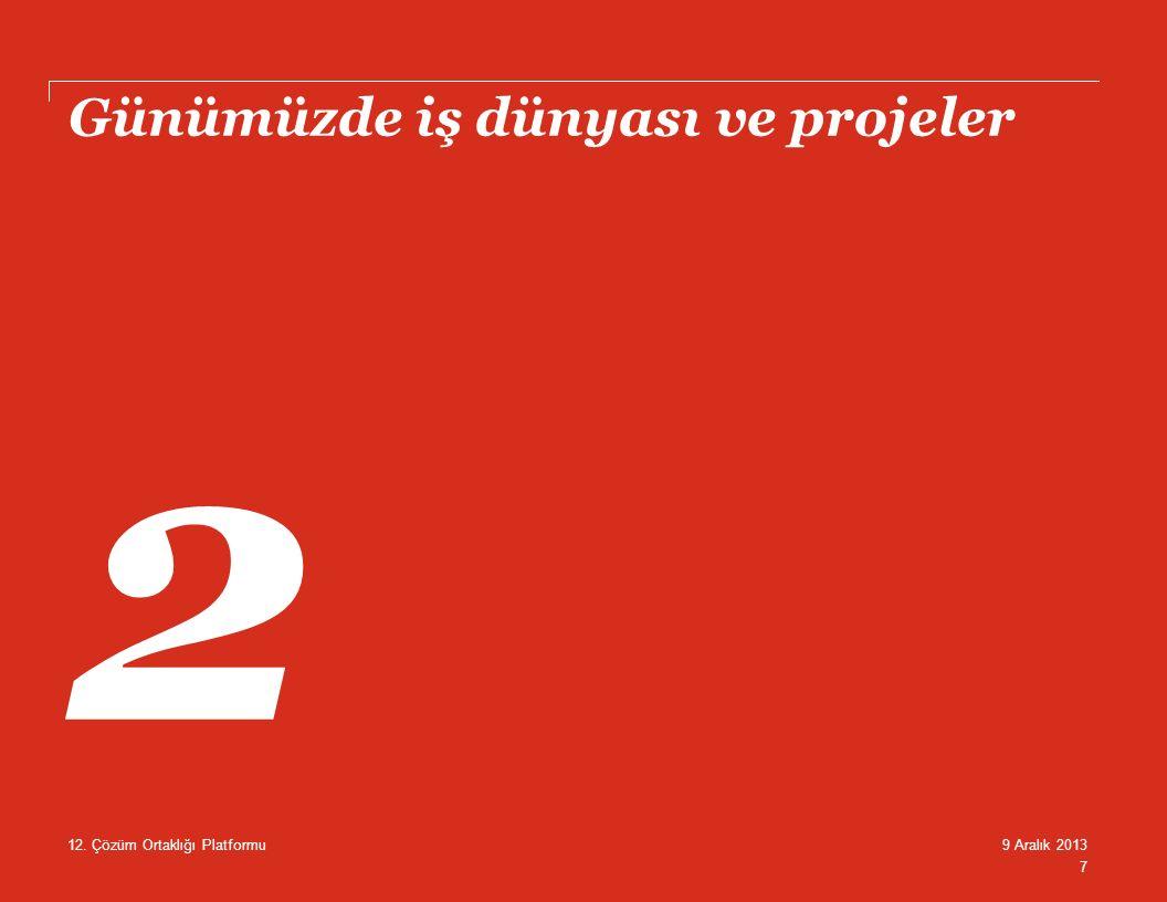 Günümüzde iş dünyası ve projeler 7 9 Aralık 201312. Çözüm Ortaklığı Platformu 2