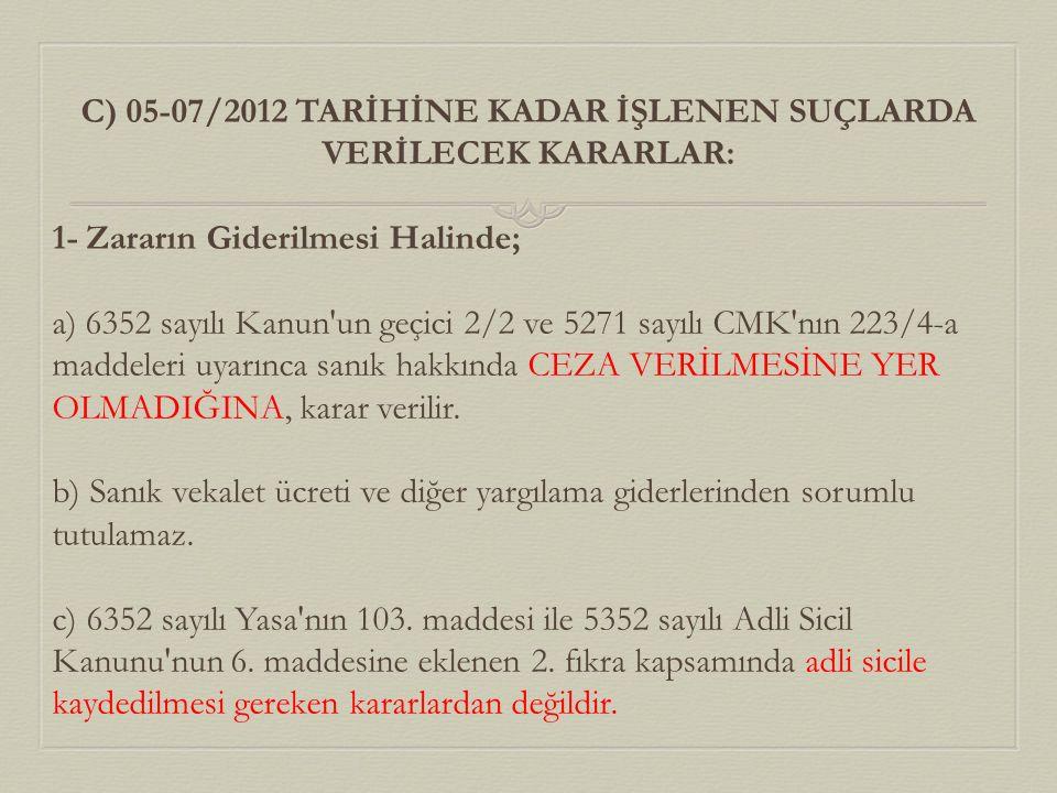 C) 05-07/2012 TARİHİNE KADAR İŞLENEN SUÇLARDA VERİLECEK KARARLAR: 1- Zararın Giderilmesi Halinde; a) 6352 sayılı Kanun'un geçici 2/2 ve 5271 sayılı CM