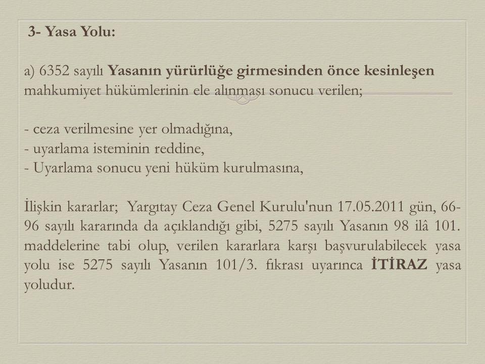 3- Yasa Yolu: a) 6352 sayılı Yasanın yürürlüğe girmesinden önce kesinleşen mahkumiyet hükümlerinin ele alınması sonucu verilen; - ceza verilmesine yer