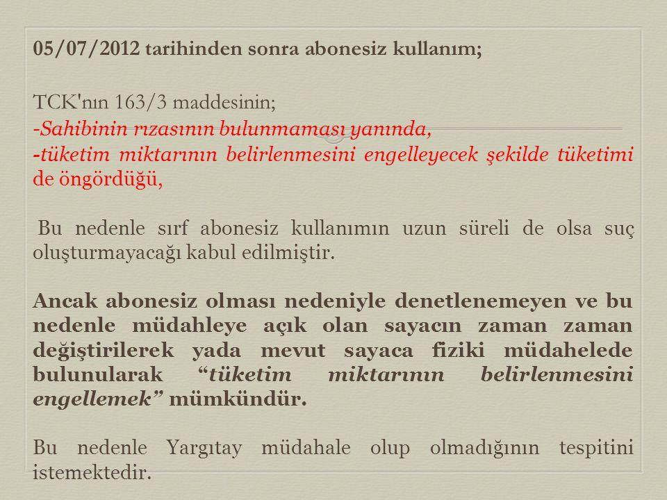 05/07/2012 tarihinden sonra abonesiz kullanım; TCK'nın 163/3 maddesinin; -Sahibinin rızasının bulunmaması yanında, -tüketim miktarının belirlenmesini
