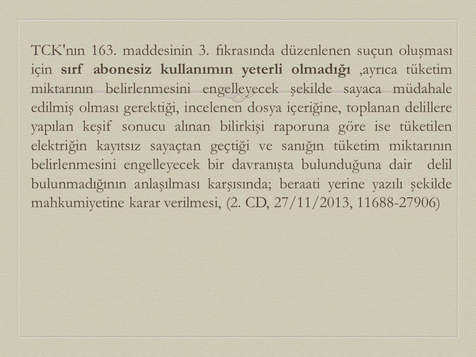 TCK'nın 163. maddesinin 3. fıkrasında düzenlenen suçun oluşması için sırf abonesiz kullanımın yeterli olmadığı,ayrıca tüketim miktarının belirlenmesin
