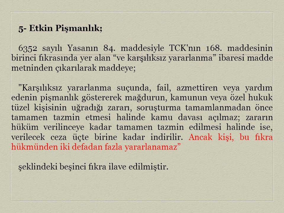 """5- Etkin Pişmanlık; 6352 sayılı Yasanın 84. maddesiyle TCK'nın 168. maddesinin birinci fıkrasında yer alan """"ve karşılıksız yararlanma"""" ibaresi madde m"""
