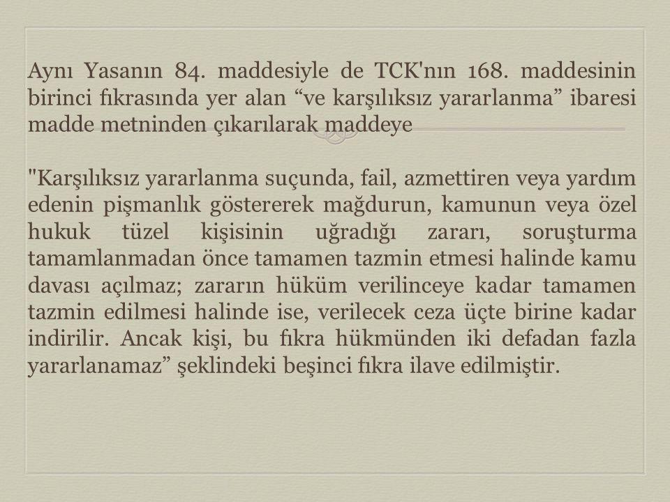"""Aynı Yasanın 84. maddesiyle de TCK'nın 168. maddesinin birinci fıkrasında yer alan """"ve karşılıksız yararlanma"""" ibaresi madde metninden çıkarılarak mad"""