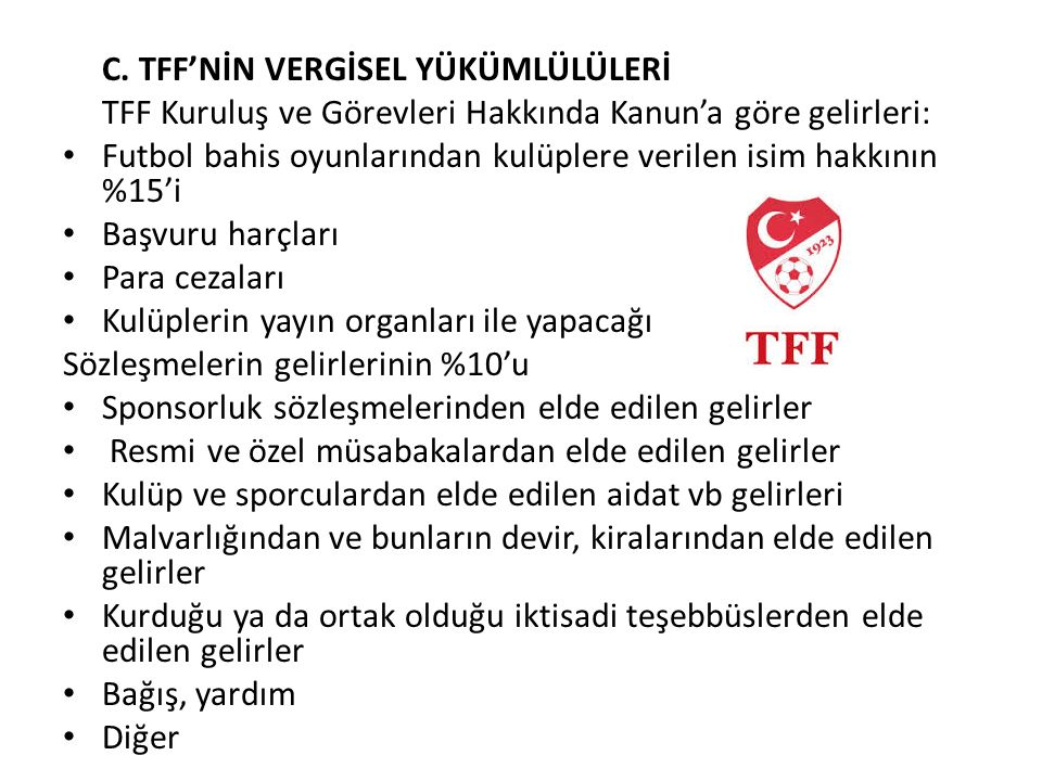 C. TFF'NİN VERGİSEL YÜKÜMLÜLÜLERİ TFF Kuruluş ve Görevleri Hakkında Kanun'a göre gelirleri: Futbol bahis oyunlarından kulüplere verilen isim hakkının