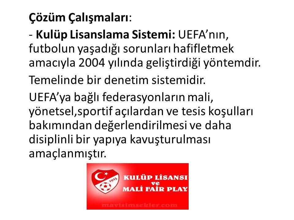 Çözüm Çalışmaları: - Kulüp Lisanslama Sistemi: UEFA'nın, futbolun yaşadığı sorunları hafifletmek amacıyla 2004 yılında geliştirdiği yöntemdir.