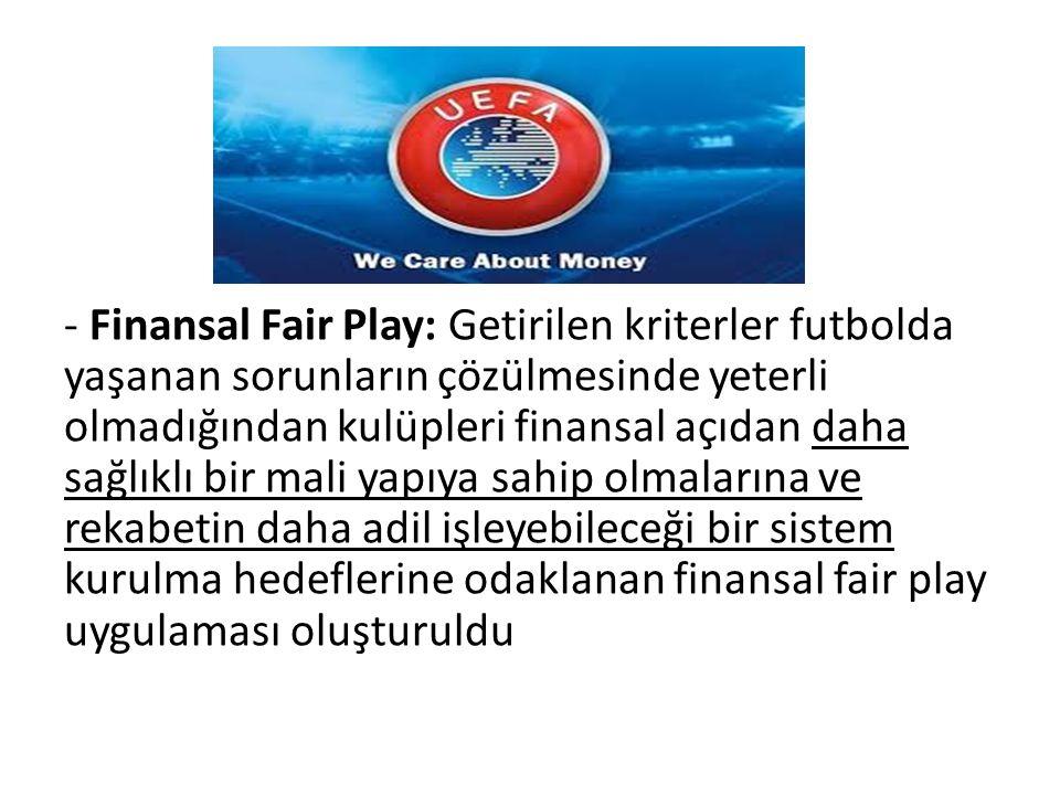 - Finansal Fair Play: Getirilen kriterler futbolda yaşanan sorunların çözülmesinde yeterli olmadığından kulüpleri finansal açıdan daha sağlıklı bir mali yapıya sahip olmalarına ve rekabetin daha adil işleyebileceği bir sistem kurulma hedeflerine odaklanan finansal fair play uygulaması oluşturuldu