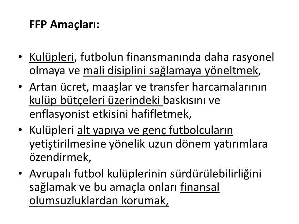 FFP Amaçları: Kulüpleri, futbolun finansmanında daha rasyonel olmaya ve mali disiplini sağlamaya yöneltmek, Artan ücret, maaşlar ve transfer harcamalarının kulüp bütçeleri üzerindeki baskısını ve enflasyonist etkisini hafifletmek, Kulüpleri alt yapıya ve genç futbolcuların yetiştirilmesine yönelik uzun dönem yatırımlara özendirmek, Avrupalı futbol kulüplerinin sürdürülebilirliğini sağlamak ve bu amaçla onları finansal olumsuzluklardan korumak,
