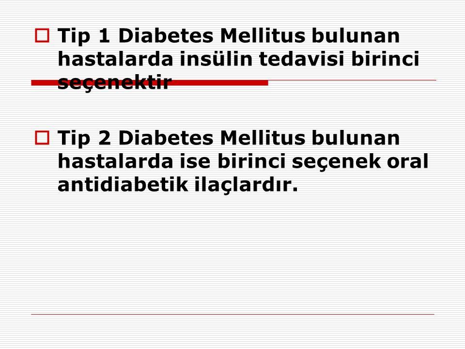  Tip 1 Diabetes Mellitus bulunan hastalarda insülin tedavisi birinci seçenektir  Tip 2 Diabetes Mellitus bulunan hastalarda ise birinci seçenek oral antidiabetik ilaçlardır.
