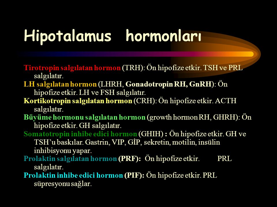 Hipotalamus hormonları Tirotropin salgılatan hormon (TRH): Ön hipofize etkir. TSH ve PRL salgılatır. LH salgılatan hormon (LHRH, Gonadotropin RH, GnRH