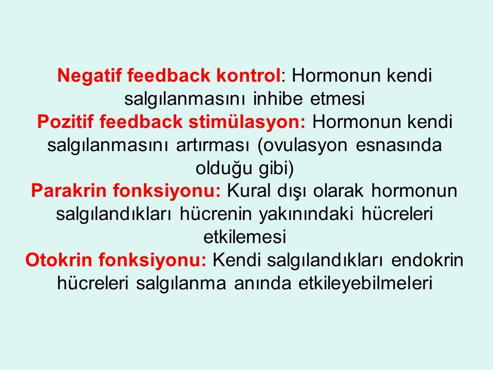 Negatif feedback kontrol: Hormonun kendi salgılanmasını inhibe etmesi Pozitif feedback stimülasyon: Hormonun kendi salgılanmasını artırması (ovulasyon esnasında olduğu gibi) Parakrin fonksiyonu: Kural dışı olarak hormonun salgılandıkları hücrenin yakınındaki hücreleri etkilemesi Otokrin fonksiyonu: Kendi salgılandıkları endokrin hücreleri salgılanma anında etkileyebilmeleri
